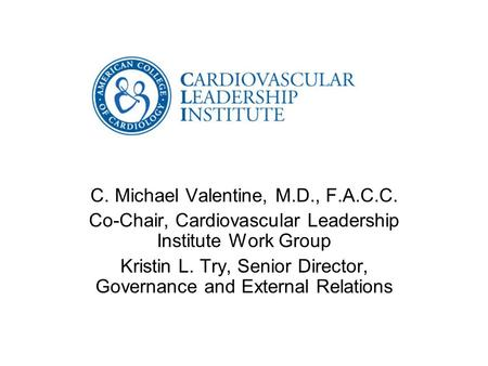 C. Michael Valentine, M.D., F.A.C.C. Co-Chair, Cardiovascular Leadership Institute Work Group Kristin L. Try, Senior Director, Governance and External.