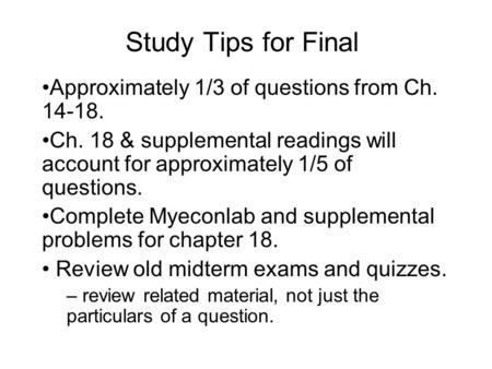 Study Tips for Final Approximately 1/3 of questions from Ch. 14-18. Ch. 18 & supplemental readings will account for approximately 1/5 of questions. Complete.