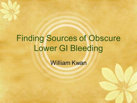 Finding Sources of Obscure Lower GI Bleeding William Kwan.