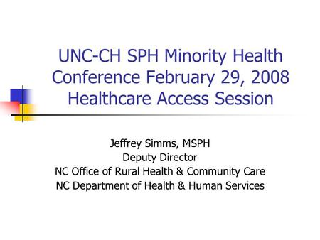 UNC-CH SPH Minority Health Conference February 29, 2008 Healthcare Access Session Jeffrey Simms, MSPH Deputy Director NC Office of Rural Health & Community.