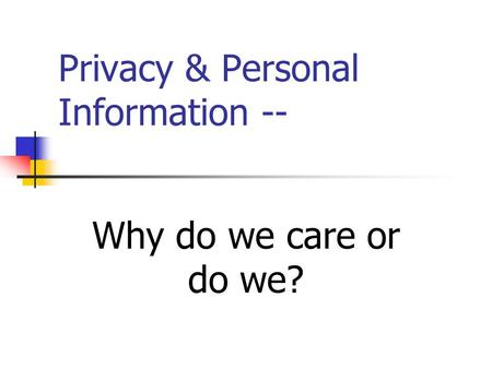 Privacy & Personal Information -- Why do we care or do we?