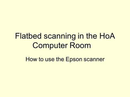 Flatbed scanning in the HoA Computer Room How to use the Epson scanner.
