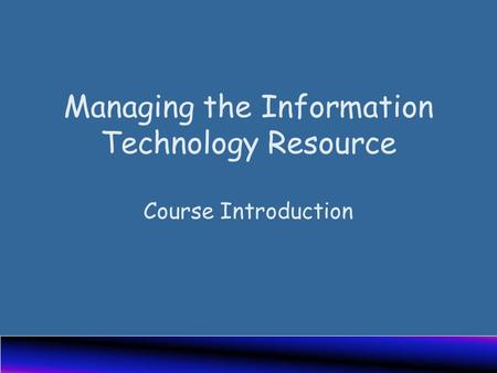 Managing the Information Technology Resource Course Introduction.