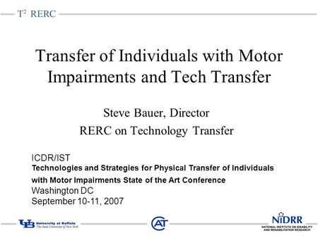 Transfer of Individuals with Motor Impairments and Tech Transfer Steve Bauer, Director RERC on Technology Transfer ICDR/IST Technologies and Strategies.