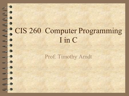 CIS 260 Computer Programming I in C Prof. Timothy Arndt.