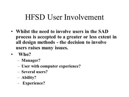 HFSD User Involvement Whilst the need to involve users in the SAD process is accepted to a greater or less extent in all design methods - the decision.