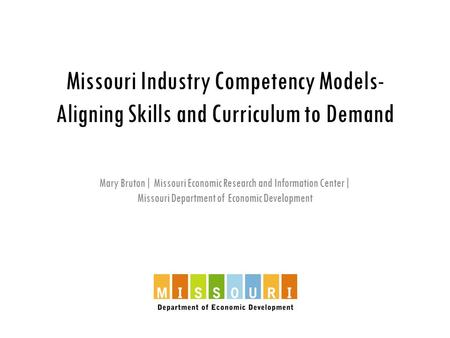 Missouri Industry Competency Models- Aligning Skills and Curriculum to Demand Mary Bruton| Missouri Economic Research and Information Center| Missouri.
