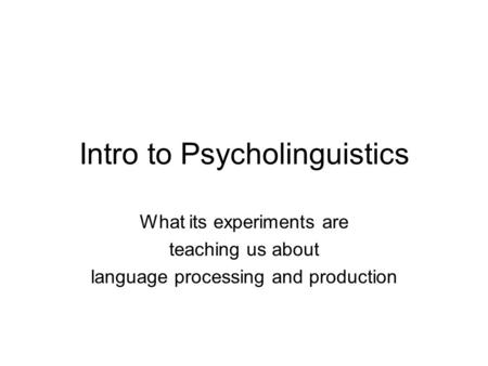Intro to Psycholinguistics What its experiments are teaching us about language processing and production.