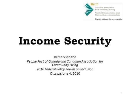 1 Income Security Remarks to the People First of Canada and Canadian Association for Community Living 2010 Federal Policy Forum on Inclusion Ottawa June.