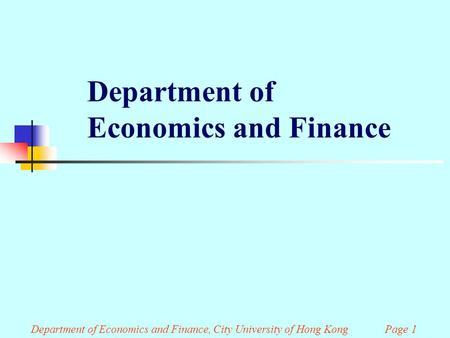 Department of Economics and Finance Department of Economics and Finance, City University of Hong Kong Page 1.