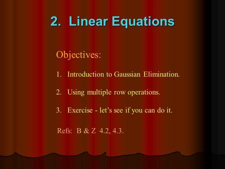 2. Linear Equations Objectives: 1.Introduction to Gaussian Elimination. 2. Using multiple row operations. 3. Exercise - let's see if you can do it. Refs: