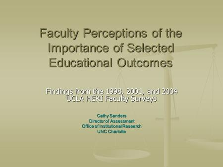 Faculty Perceptions of the Importance of Selected Educational Outcomes Findings from the 1998, 2001, and 2004 UCLA HERI Faculty Surveys Cathy Sanders Director.
