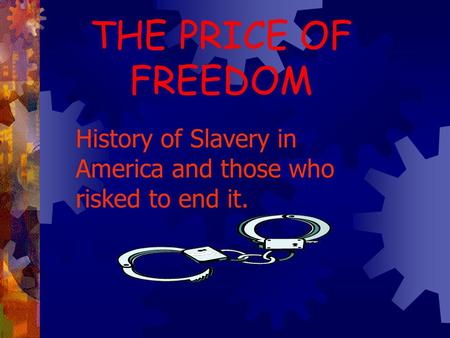THE PRICE OF FREEDOM History of Slavery in America and those who risked to end it.