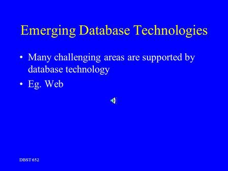 DBST 652 Emerging Database Technologies Many challenging areas are supported by database technology Eg. Web.