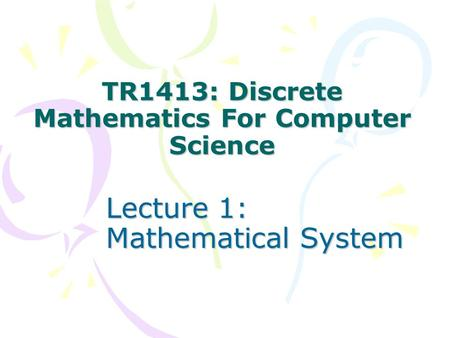 TR1413: Discrete Mathematics For Computer Science Lecture 1: Mathematical System.