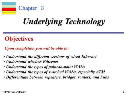 TCP/IP Protocol Suite 1 Chapter 3 Objectives Upon completion you will be able to: Underlying Technology Understand the different versions of wired Ethernet.