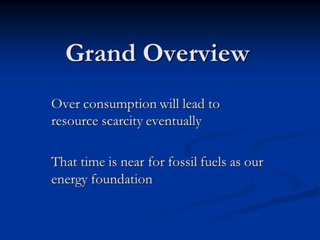 Grand Overview Over consumption will lead to resource scarcity eventually That time is near for fossil fuels as our energy foundation.
