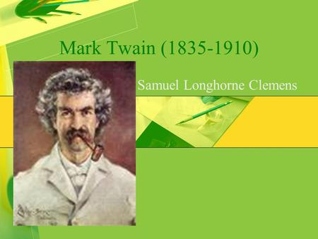 Mark Twain (1835-1910) Samuel Longhorne Clemens. Twain's Early Life Experiences  Born in a little town in Mississippi  At 11, he lost his father  At.