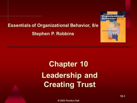 © 2005 Prentice-Hall 10-1 Leadership and Creating Trust Chapter 10 Essentials of Organizational Behavior, 8/e Stephen P. Robbins.