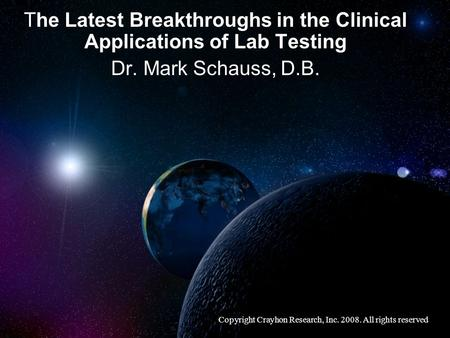 The Latest Breakthroughs in the Clinical Applications of Lab Testing Dr. Mark Schauss, D.B. Copyright Crayhon Research, Inc. 2008. All rights reserved.
