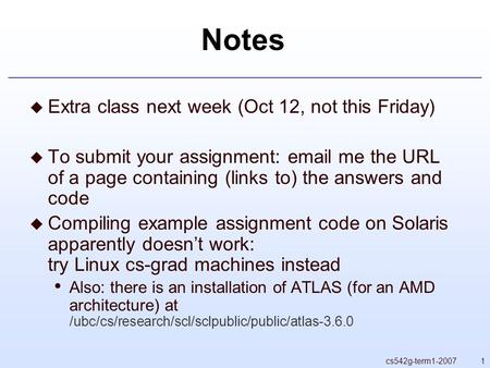 1cs542g-term1-2007 Notes  Extra class next week (Oct 12, not this Friday)  To submit your assignment: email me the URL of a page containing (links to)