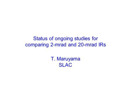 Status of ongoing studies for comparing 2-mrad and 20-mrad IRs T. Maruyama SLAC.