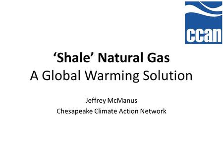 'Shale' Natural Gas A Global Warming Solution Jeffrey McManus Chesapeake Climate Action Network.