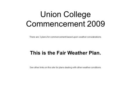 Union College Commencement 2009 There are 3 plans for commencement based upon weather considerations. This is the Fair Weather Plan. See other links on.