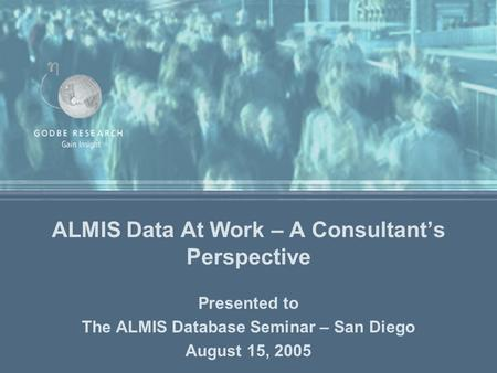 ALMIS Data At Work – A Consultant's Perspective Presented to The ALMIS Database Seminar – San Diego August 15, 2005.