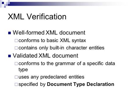 XML Verification Well-formed XML document  conforms to basic XML syntax  contains only built-in character entities Validated XML document  conforms.