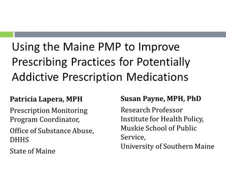 Using the Maine PMP to Improve Prescribing Practices for Potentially Addictive Prescription Medications Susan Payne, MPH, PhD Research Professor Institute.