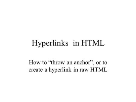 "Hyperlinks in HTML How to ""throw an anchor"", or to create a hyperlink in raw HTML."