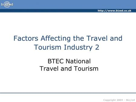 Copyright 2004 – Biz/ed Factors Affecting the Travel and Tourism Industry 2 BTEC National Travel and Tourism.