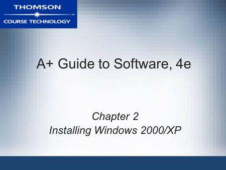 A+ Guide to Software, 4e Chapter 2 Installing Windows 2000/XP.