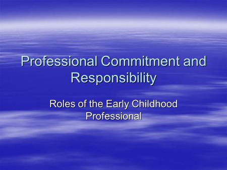 Professional Commitment and Responsibility Roles of the Early Childhood Professional.