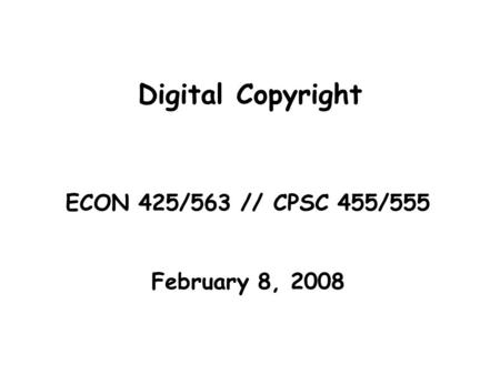 Digital Copyright ECON 425/563 // CPSC 455/555 February 8, 2008.