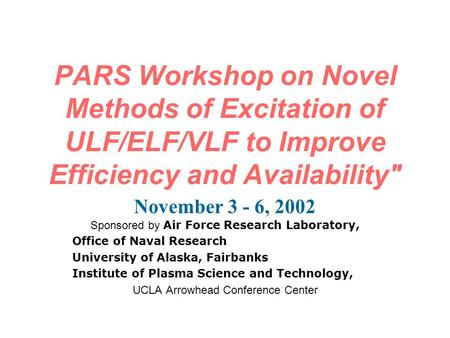 PARS Workshop on Novel Methods of Excitation of ULF/ELF/VLF to Improve Efficiency and Availability November 3 - 6, 2002 Sponsored by Air Force Research.