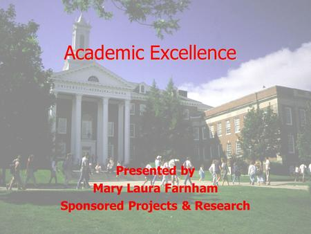 Academic Excellence Presented by Mary Laura Farnham Sponsored Projects & Research.