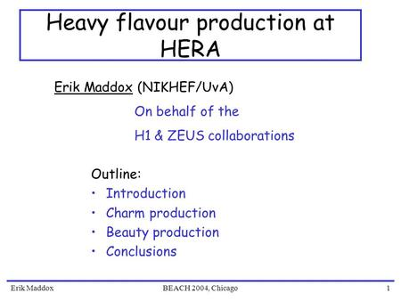 Erik MaddoxBEACH 2004, Chicago1 Heavy flavour production at HERA Outline: Introduction Charm production Beauty production Conclusions Erik Maddox (NIKHEF/UvA)