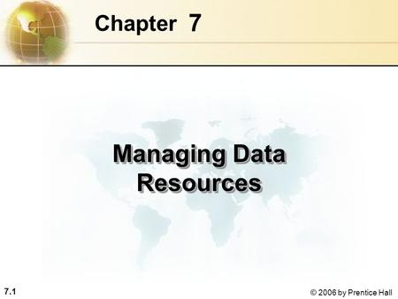 7.1 © 2006 by Prentice Hall 7 Chapter Managing Data Resources.