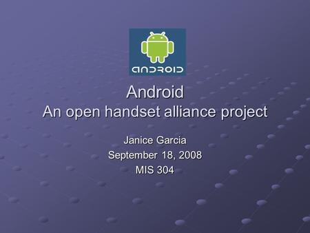 Android An open handset alliance project Janice Garcia September 18, 2008 MIS 304.
