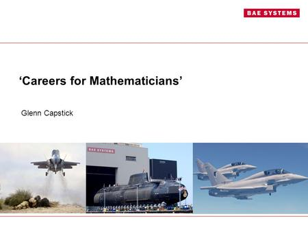 'Careers for Mathematicians' Glenn Capstick. Introduction Glenn Capstick (AMIMA, AMIMechE) Signatures & Dynamics Graduate BAE Systems Submarine Solutions.