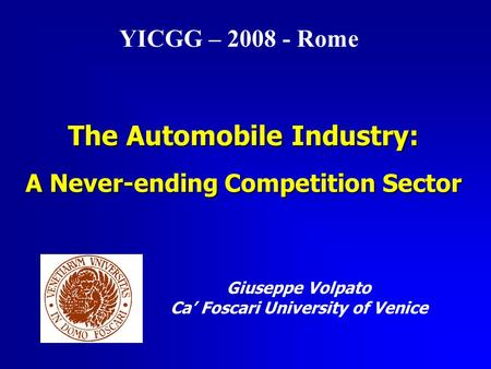 The <strong>Automobile</strong> <strong>Industry</strong>: A Never-ending Competition Sector Giuseppe Volpato Ca' Foscari University of Venice YICGG – 2008 - Rome.