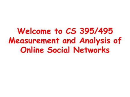 Welcome to CS 395/495 Measurement and Analysis of Online Social Networks.