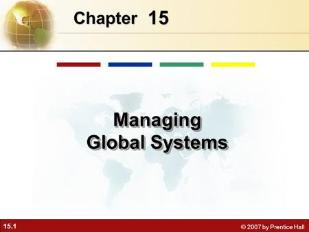 15.1 © 2007 by Prentice Hall 15 Chapter Managing Global Systems.