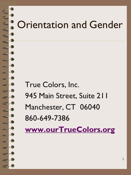 1 Orientation and Gender True Colors, Inc. 945 Main Street, Suite 211 Manchester, CT 06040 860-649-7386 www.ourTrueColors.org.