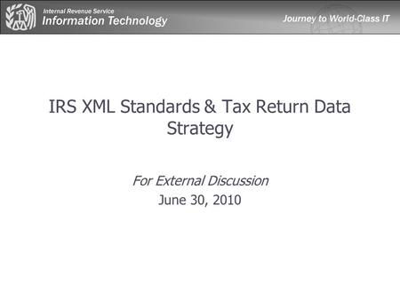 IRS XML Standards & Tax Return Data Strategy For External Discussion June 30, 2010.