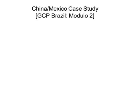 China/Mexico Case Study [GCP Brazil: Modulo 2]. China/Mexico Case Study Basic comparison of China Case Study with Mexico and Argentina Overview of China's.