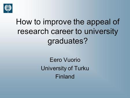 How to improve the appeal of research career to university graduates? Eero Vuorio University of Turku Finland.
