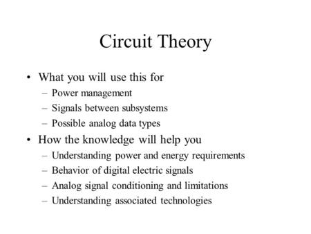 Circuit Theory What you will use this for –Power management –Signals between subsystems –Possible analog data types How the knowledge will help you –Understanding.